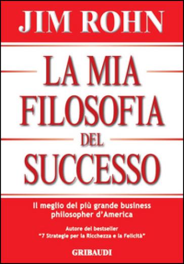 La mia filosofia del successo. Il meglio del più grande business philosopher d'America - Jim Rohn pdf epub