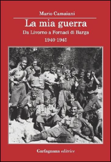 La mia guerra. Da Livorno a Fornaci di Barga 1940-1945 - Mario Camaiani | Rochesterscifianimecon.com