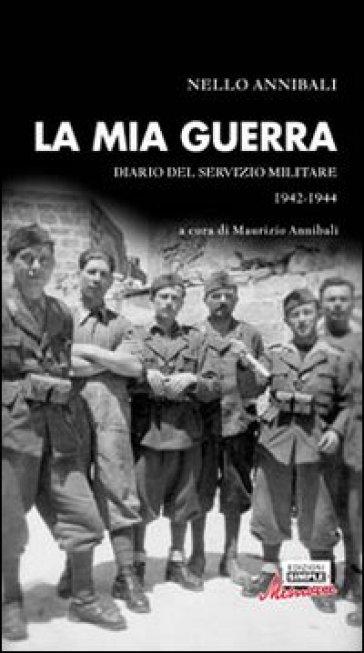 La mia guerra. Diario del servizio militare 1942-1944 - M. Annibali  
