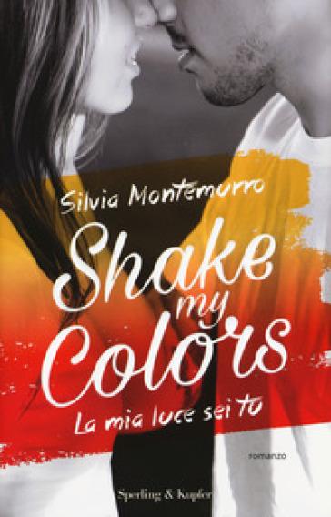 La mia luce sei tu. Shake my colors . 1. - Silvia Montemurro |