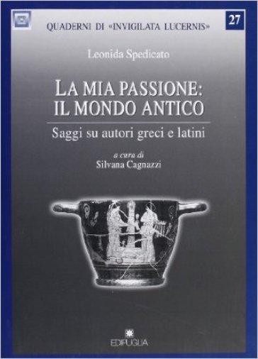 La mia passione: il mondo antico. Saggi su autori greci e latini - Leonida Spedicato pdf epub