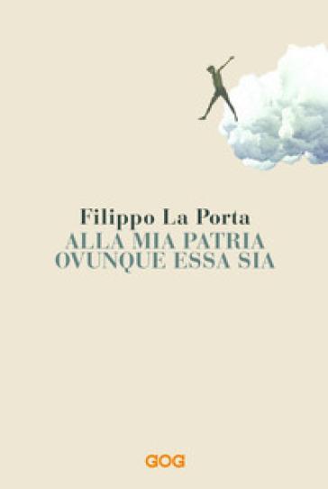 Alla mia patria ovunque essa sia - Filippo La Porta   Thecosgala.com