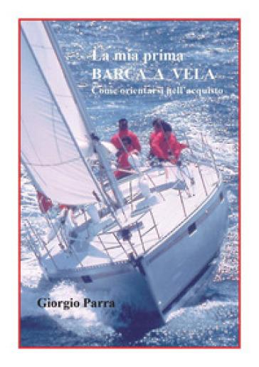 La mia prima barca a vela. Come orientarsi nell'acquisto - Giorgio Parra | Rochesterscifianimecon.com