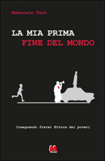 La mia prima fine del mondo. Inseguendo Fratel Ettore dei poveri - Emanuele Fant |
