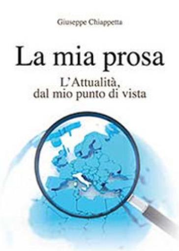 La mia prosa. L'attualità, dal mio punto di vista - Giuseppe Chiappetta |