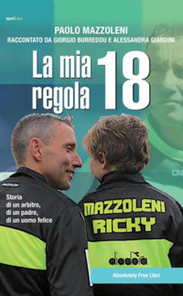 La mia regola 18. Storia di un arbitro, di un padre, di un uomo felice - Paolo Mazzoleni  