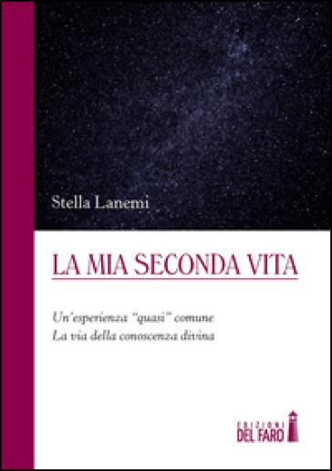 La mia seconda vita. Un'esperienza «quasi» comune. La via della conoscenza divina - Stella Lanemi | Jonathanterrington.com