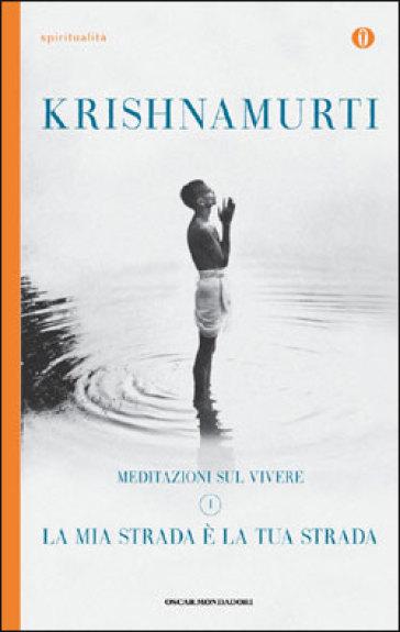 La mia strada è la tua strada. Meditazioni sul vivere. 1. - Jiddu Krishnamurti  
