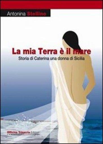 La mia terra è il mare. Storia di Caterina una donna di Sicilia - Antonina Stellino |