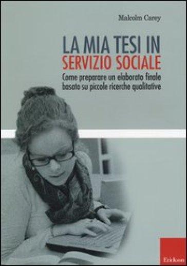 La mia tesi in servizio sociale. Come preparare un elaborato finale basato su piccole ricerche qualitative. - Malcom Carey |