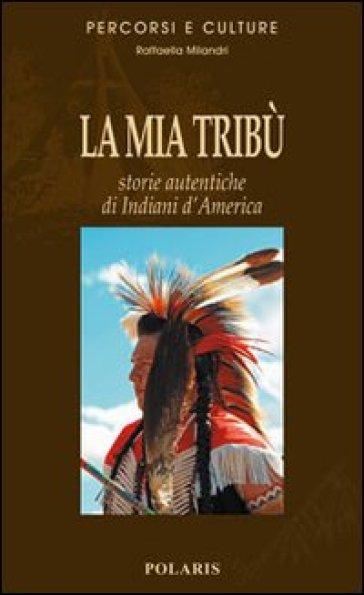 La mia tribù. Storie autentiche di indiani d'America - Raffaella Milandri | Rochesterscifianimecon.com