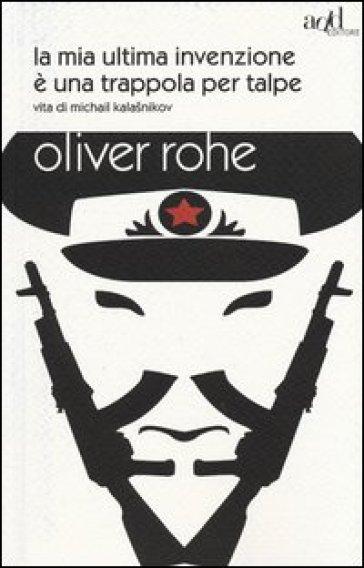 La mia ultima invenzione è una trappola per talpe. Vita di Michail Kalashnikov - Oliver Rohe | Ericsfund.org