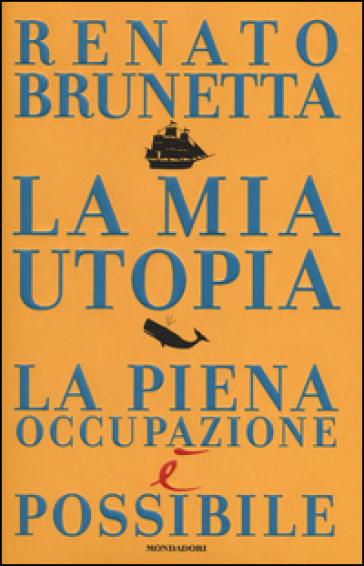 La mia utopia. La piena occupazione è possibile - Renato Brunetta |