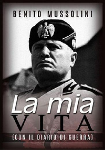 La mia vita. Con il diario di guerra - Benito Mussolini  