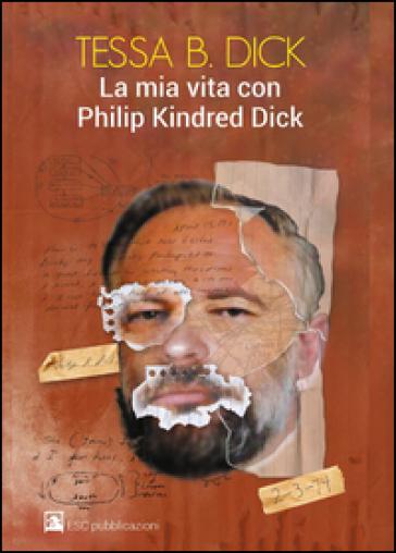 La mia vita con Philip Kindred Dick - Tessa B. Dick |