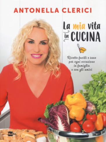 La mia vita in cucina. Ricette facili e sane per ogni occasione. Ediz. illustrata - Antonella Clerici | Thecosgala.com