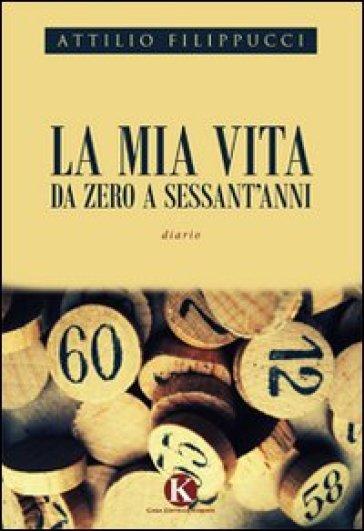 La mia vita da zero a sessant'anni - Attilio Filippucci | Kritjur.org