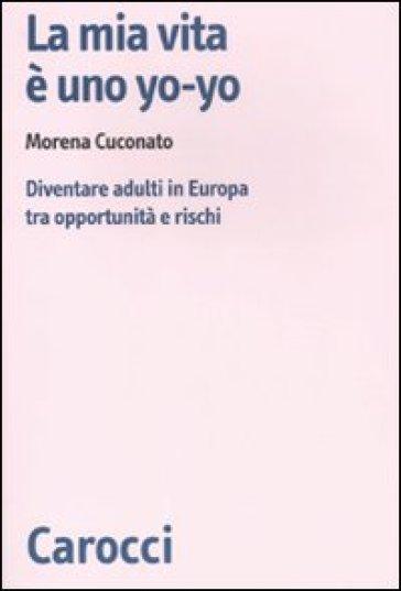 La mia vita è uno yo-yo. Diventare adulti in Europa tra opportunità e rischi - Morena Cuconato |