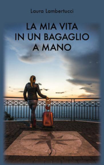 La mia vita in un bagaglio a mano - Laura Lambertucci |