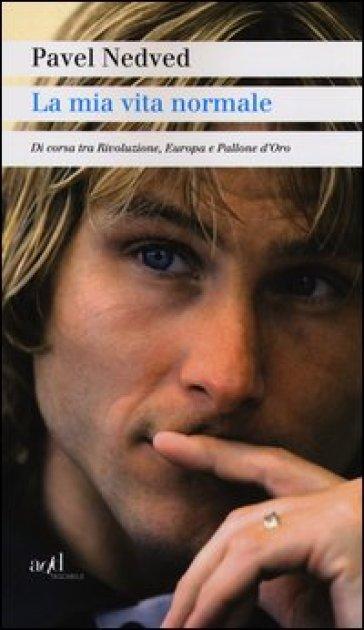 La mia vita normale. Di corsa tra rivoluzione, Europa e Pallone d'oro - Pavel Nedved | Rochesterscifianimecon.com