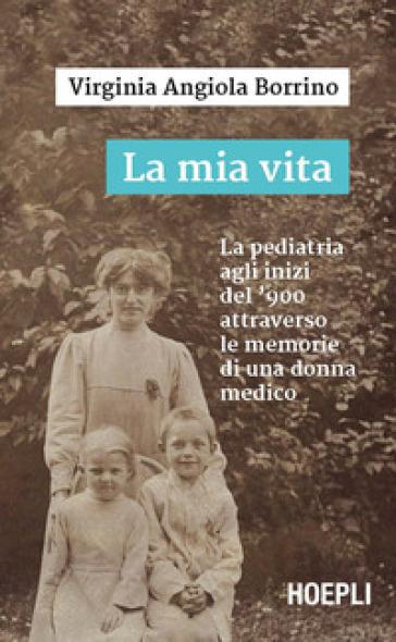 La mia vita. La pediatria agli inizi del '900 attraverso le memorie di una donna medico - Virginia Angiola Borrino  
