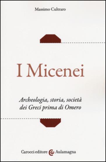 I micenei. Archeologia, storia, società dei Greci prima di Omero - Massimo Cultraro  