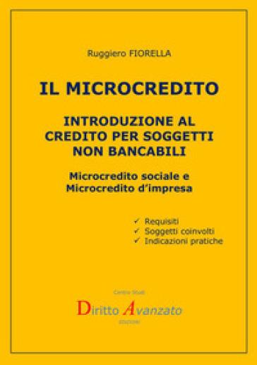 Il microcredito. Introduzione al credito per soggetti non bancabili - Ruggiero FIORELLA |