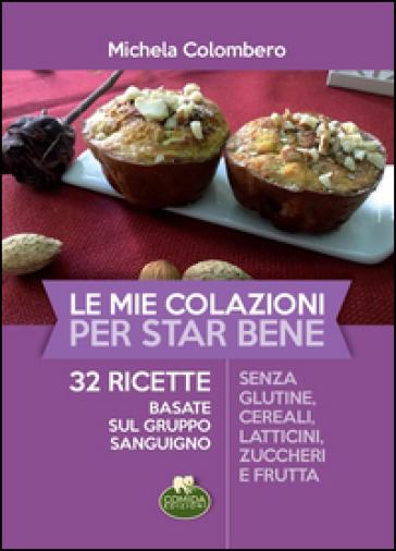 Le mie colazioni per star bene. 32 ricette basate sul gruppo sanguigno - Michela Colombero pdf epub