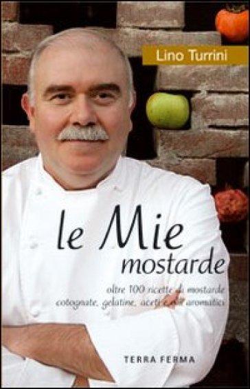 Le mie mostarde. Oltre 100 ricette di mostarde, cotognate, gelatine, aceti e olii aromatici - Lino Turrini |