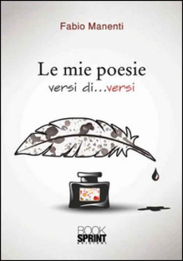Le mie poesie. Versi di... versi - Fabio Manenti  