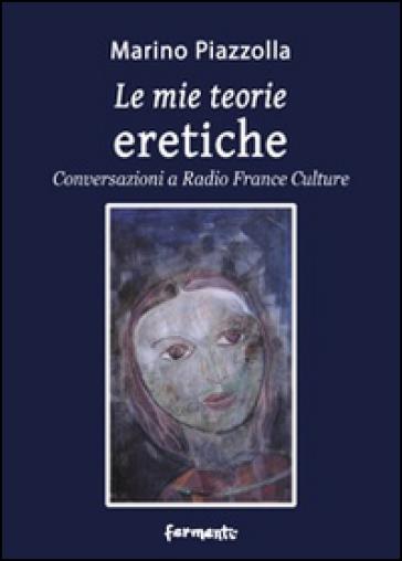 Le mie teorie eretiche. Conversazioni a Radio France Culture - Marino Piazzolla |