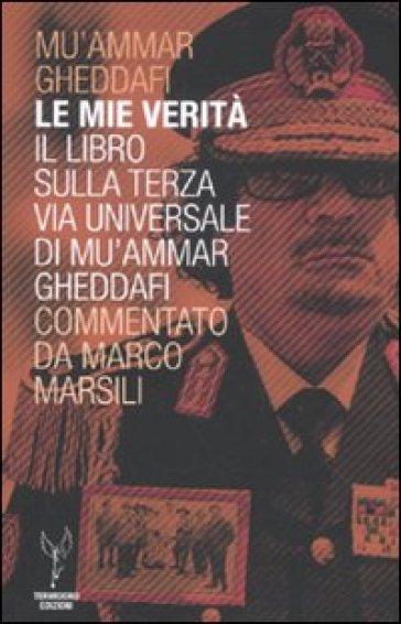 Le mie verità. Il libro sulla terza via universale di Mu'ammar Gheddafi commentato da Marco Marsili - Muhammar Gheddafi  
