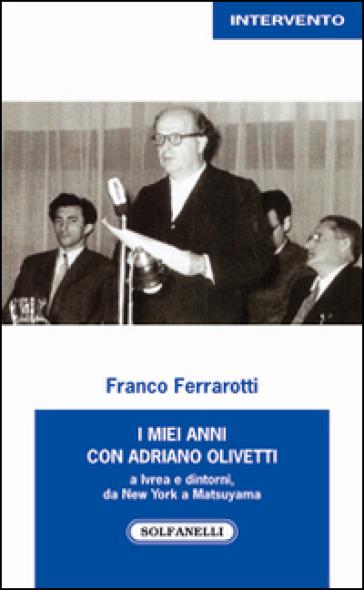 I miei anni con Adriano Olivetti a Ivrea e dintorni, da New York a Matsuyama - Franco Ferrarotti |