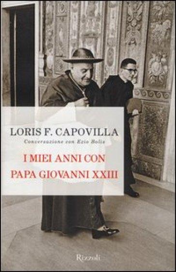 I miei anni con papa Giovanni XXIII. Conversazione con Ezio Bolis - Loris Francesco Capovilla |
