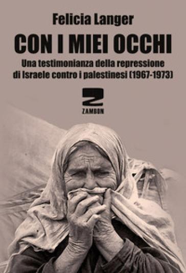 Con i miei occhi. Una testimonianza della repressione di Israele contro i palestinesi (1967-1973) - Felicia Langer |