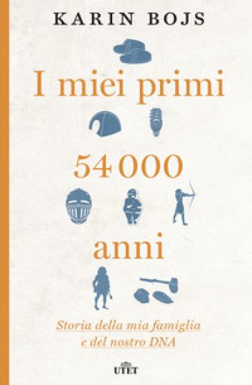 I miei primi 54.000 anni. Storia della mia famiglia e del nostro DNA. Con e-book - Karin Bojs | Thecosgala.com