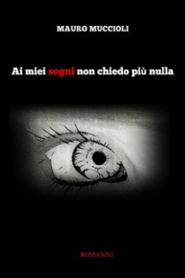 Ai miei sogni non chiedo più nulla - Mauro Muccioli |