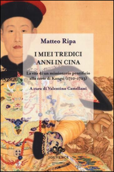 I miei tredici anni in Cina. La vita di un missionario pontificio alla corte di Kangxi (1710-1723) - Matteo Ripa   Kritjur.org