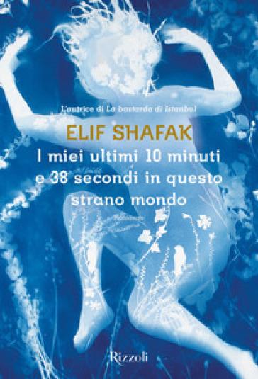 I miei ultimi 10 minuti e 38 secondi in questo strano mondo - Elif Shafak | Rochesterscifianimecon.com