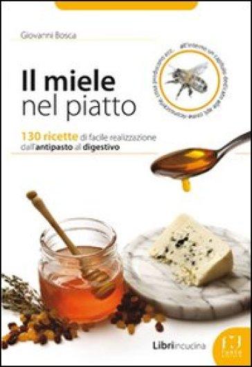 Il miele nel piatto. 130 ricette di facile realizzazione dall'antipasto al digestivo - Giovanni Bosca | Thecosgala.com