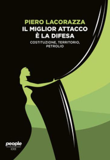 Il miglior attacco è la difesa. Costituzione, territorio, petrolio - Piero Lacorazza pdf epub