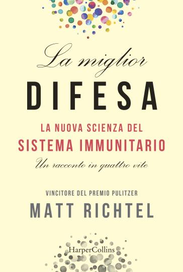 La miglior difesa. La nuova scienza del sistema immunitario. Un racconto in quattro vite - Matt Richtel |