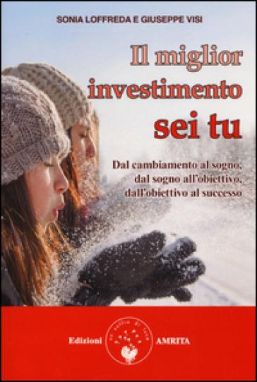 Il miglior investimento sei tu. Dal cambiamento al sogno, dal sogno all'obiettivo, dall'obiettivo al successo - Sonia Loffreda | Rochesterscifianimecon.com