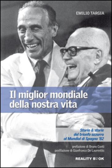 Il miglior mondiale della nostra vita. Storia e storie del trionfo azzurro al Mundial di Spagna '82 - Emilio Targia | Thecosgala.com