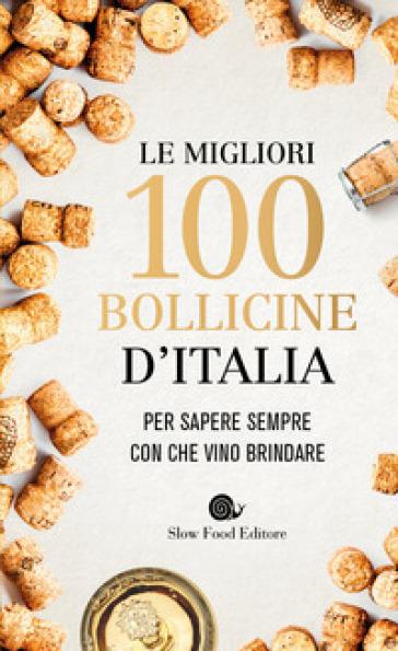 Le migliori 100 bollicine d'Italia. Per sapere sempre con che vino brindare - Giancarlo Gariglio |