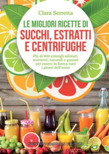 Le migliori ricette di succhi, estratti e centrifughe. Più di 800 consigli salutari, nutrienti, naturali e gustosi per essere in forma tutti i giorni dell'anno - Clara Serretta |
