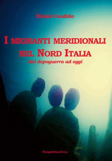 I migranti meridionali nel nord Italia. Dal dopoguerra ad oggi - Nicola Candido |