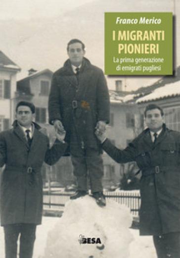 I migranti pionieri. La prima generazione di emigrati pugliesi - Franco Merico |