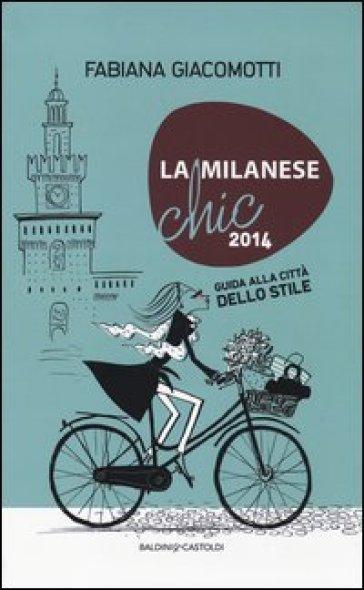 La milanese chic 2014. Guida alla città dello stile - Fabiana Giacomotti |