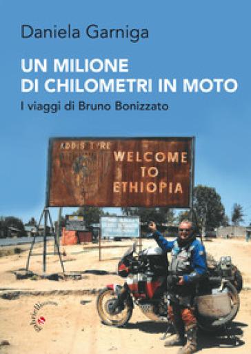 Un milione di chilometri in moto. I viaggi di Bruno Bonizzato - Daniela Garniga |